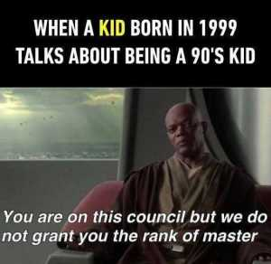 when-a-kid-born-in-1999-talks-about-being-a-90s-kid-you-are-on-this-council-but-we-do-not-grant-you-the-rank-of-master-cjJQ6